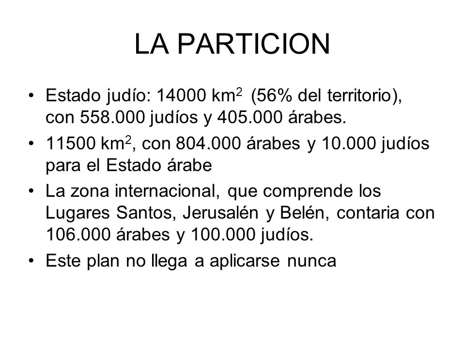 LA PARTICION Estado judío: 14000 km2 (56% del territorio), con 558.000 judíos y 405.000 árabes.