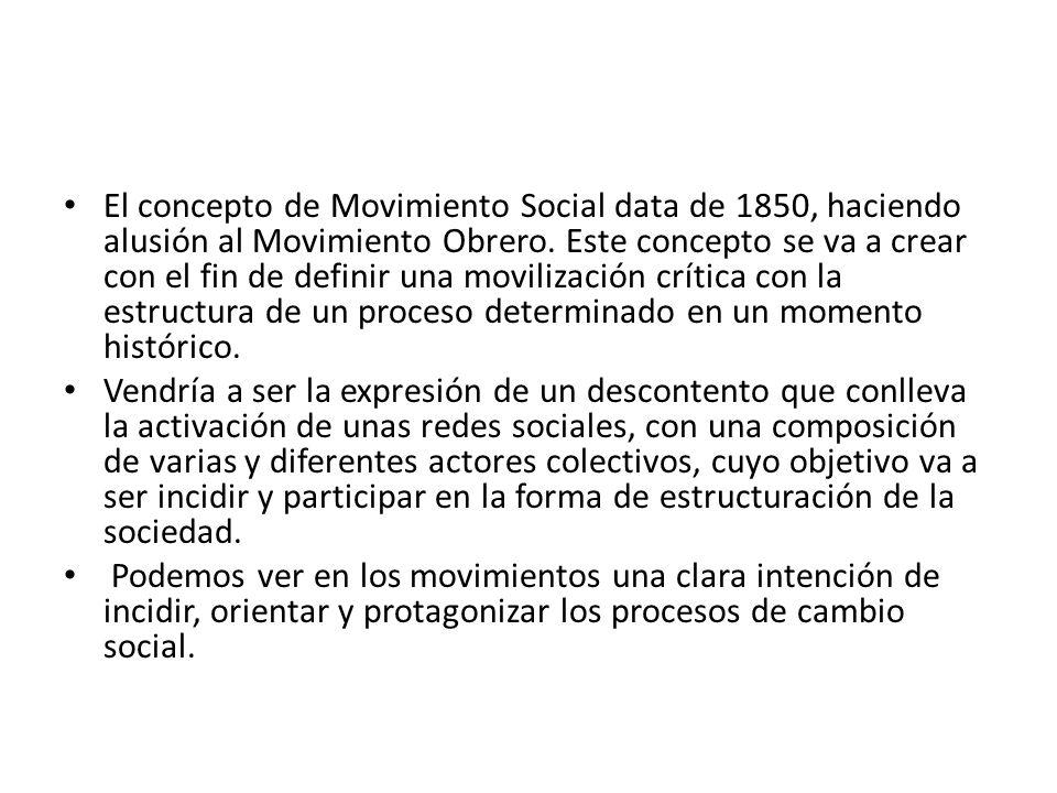 El concepto de Movimiento Social data de 1850, haciendo alusión al Movimiento Obrero. Este concepto se va a crear con el fin de definir una movilización crítica con la estructura de un proceso determinado en un momento histórico.