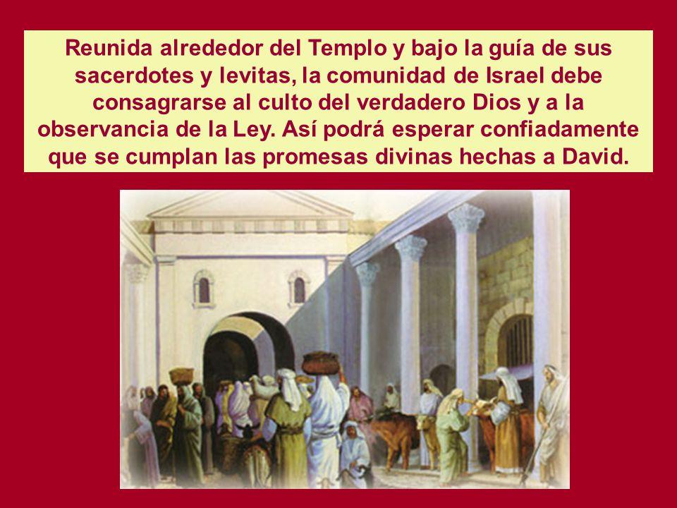 Reunida alrededor del Templo y bajo la guía de sus sacerdotes y levitas, la comunidad de Israel debe consagrarse al culto del verdadero Dios y a la observancia de la Ley.
