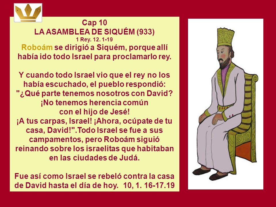 Cap 10 LA ASAMBLEA DE SIQUÉM (933) 1 Rey. 12. 1-19 Roboám se dirigió a Siquém, porque allí había ido todo Israel para proclamarlo rey.