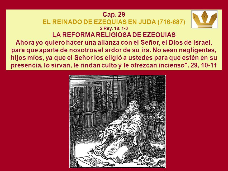 Cap. 29 EL REINADO DE EZEQUIAS EN JUDA (716-687) 2 Rey. 18. 1-3 LA REFORMA RELIGIOSA DE EZEQUIAS.