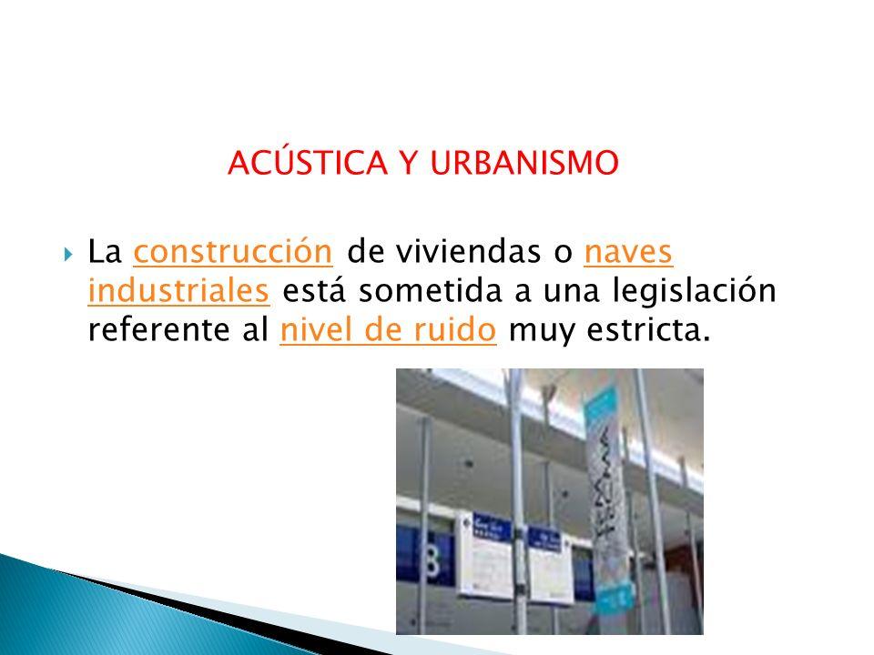 ACÚSTICA Y URBANISMO La construcción de viviendas o naves industriales está sometida a una legislación referente al nivel de ruido muy estricta.