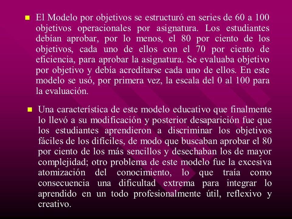 El Modelo por objetivos se estructuró en series de 60 a 100 objetivos operacionales por asignatura. Los estudiantes debían aprobar, por lo menos, el 80 por ciento de los objetivos, cada uno de ellos con el 70 por ciento de eficiencia, para aprobar la asignatura. Se evaluaba objetivo por objetivo y debía acreditarse cada uno de ellos. En este modelo se usó, por primera vez, la escala del 0 al 100 para la evaluación.