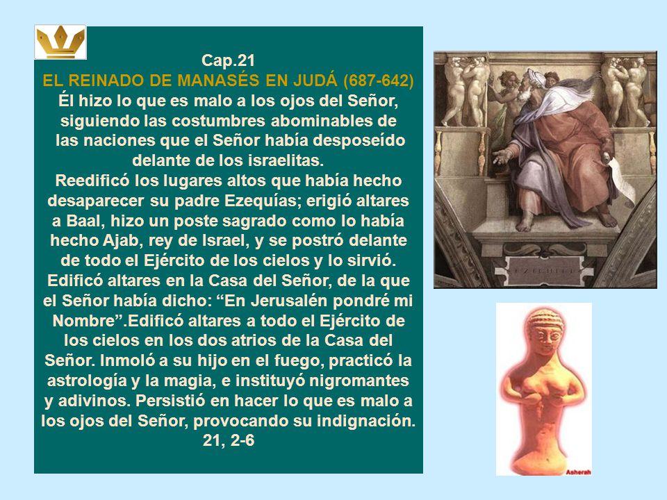 Cap.21 EL REINADO DE MANASÉS EN JUDÁ (687-642) Él hizo lo que es malo a los ojos del Señor, siguiendo las costumbres abominables de.