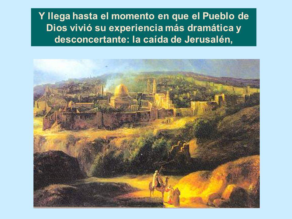 Y llega hasta el momento en que el Pueblo de Dios vivió su experiencia más dramática y desconcertante: la caída de Jerusalén,