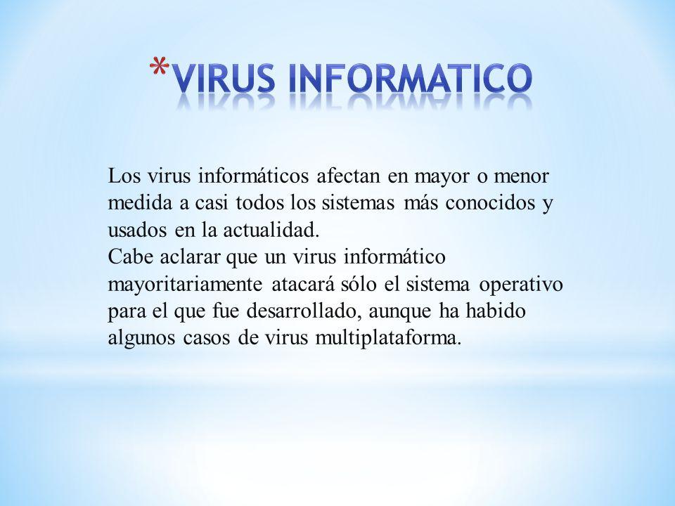 VIRUS INFORMATICO Los virus informáticos afectan en mayor o menor medida a casi todos los sistemas más conocidos y usados en la actualidad.