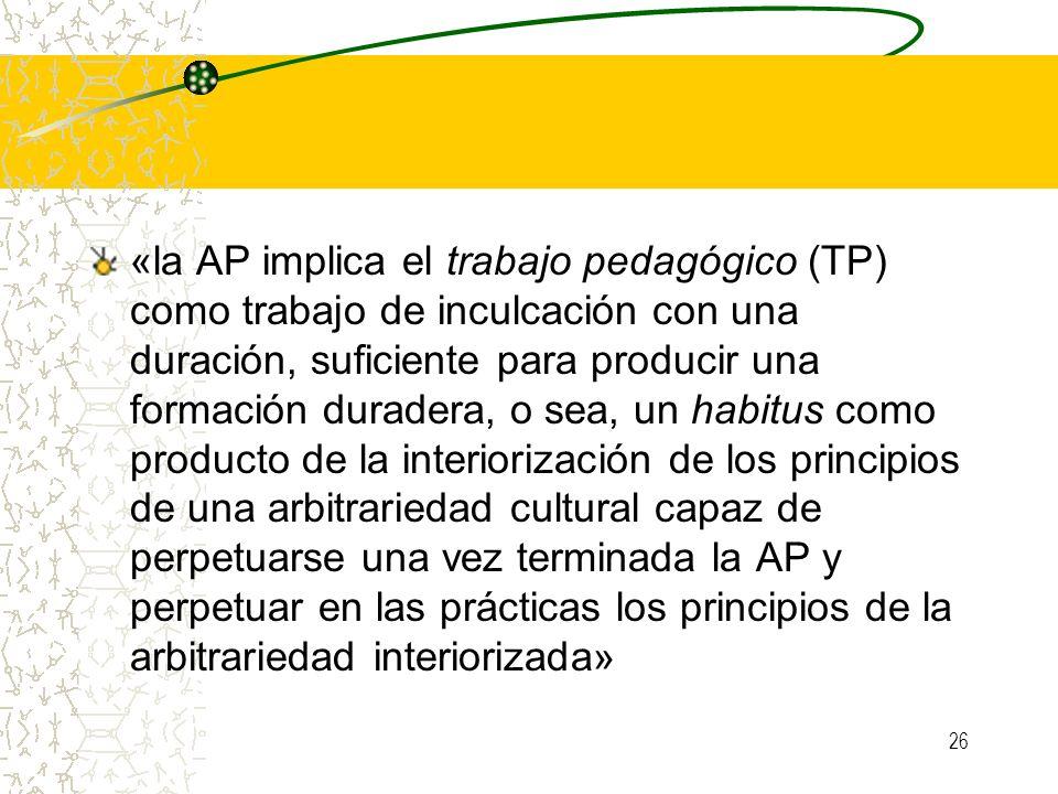«la AP implica el trabajo pedagógico (TP) como trabajo de inculcación con una duración, suficiente para producir una formación duradera, o sea, un habitus como producto de la interiorización de los principios de una arbitrariedad cultural capaz de perpetuarse una vez terminada la AP y perpetuar en las prácticas los principios de la arbitrariedad interiorizada»