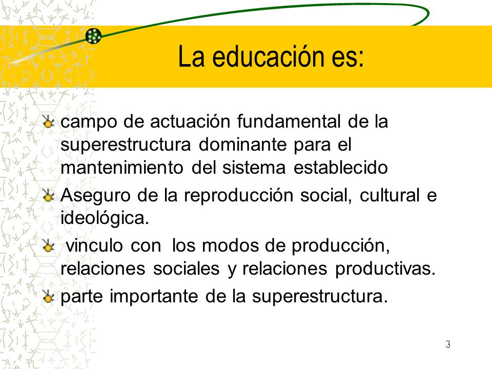 La educación es: campo de actuación fundamental de la superestructura dominante para el mantenimiento del sistema establecido.
