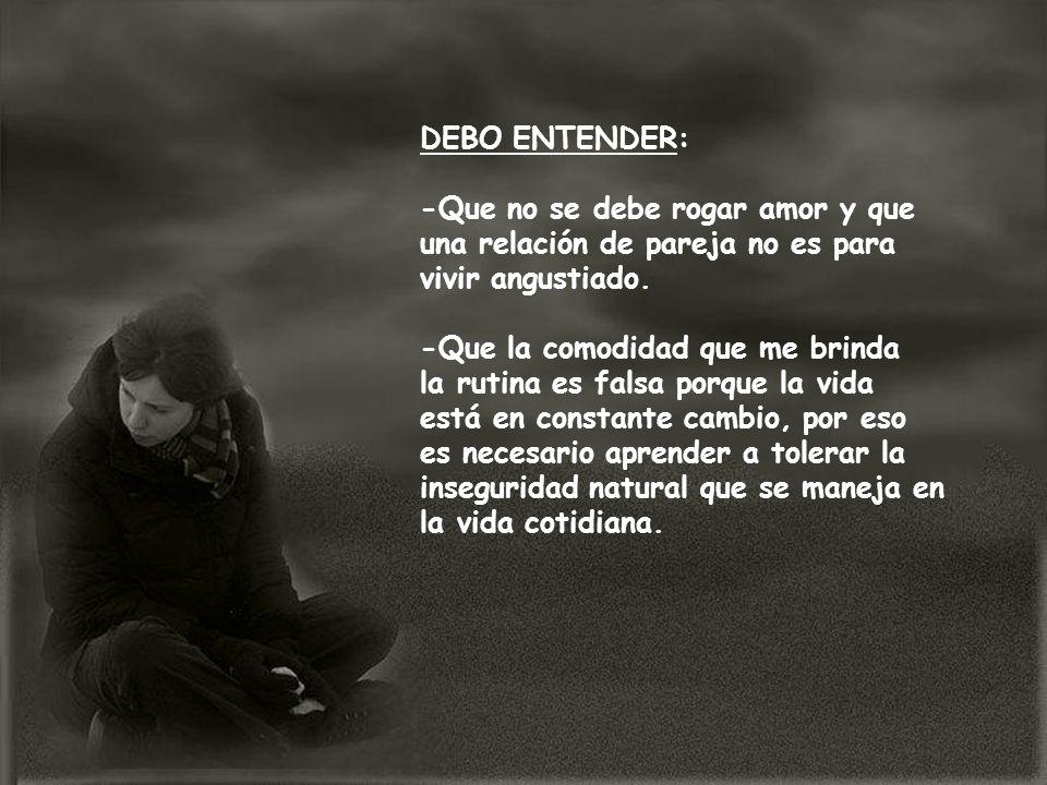 DEBO ENTENDER:-Que no se debe rogar amor y que una relación de pareja no es para vivir angustiado. -Que la comodidad que me brinda.