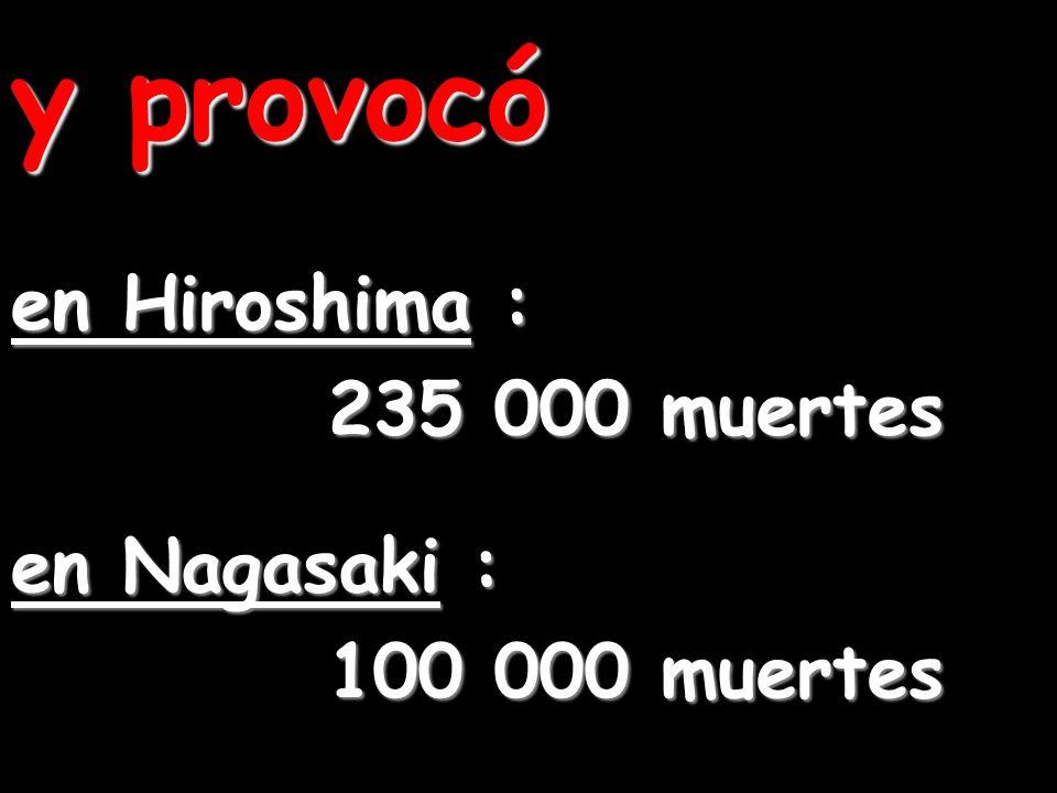 y provocó en Hiroshima : 235 000 muertes en Nagasaki : 100 000 muertes