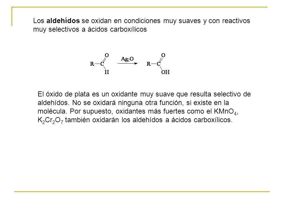 Los aldehídos se oxidan en condiciones muy suaves y con reactivos muy selectivos a ácidos carboxílicos