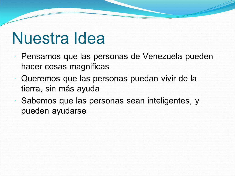 Nuestra Idea Pensamos que las personas de Venezuela pueden hacer cosas magnificas.