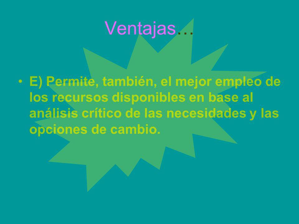 Ventajas… E) Permite, también, el mejor empleo de los recursos disponibles en base al análisis crítico de las necesidades y las opciones de cambio.
