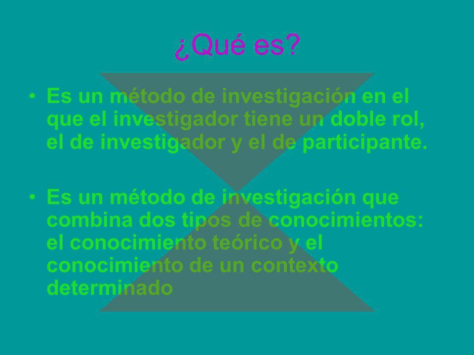 ¿Qué es Es un método de investigación en el que el investigador tiene un doble rol, el de investigador y el de participante.