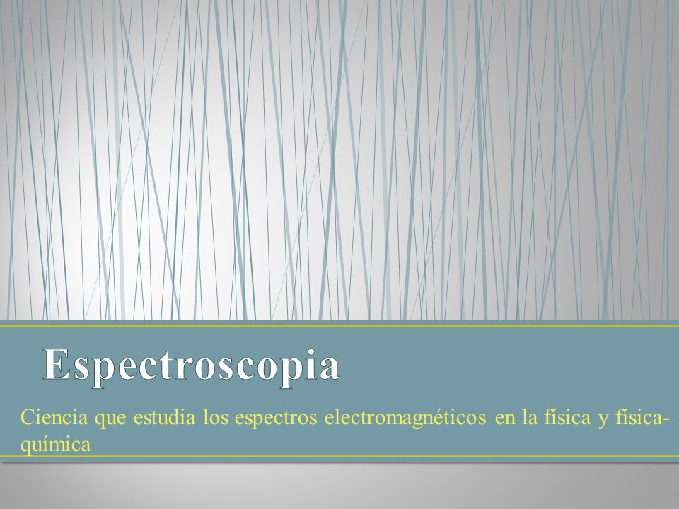 Espectroscopia Ciencia que estudia los espectros electromagnéticos en la física y física-química