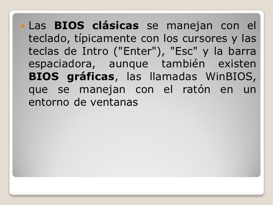 Las BIOS clásicas se manejan con el teclado, típicamente con los cursores y las teclas de Intro ( Enter ), Esc y la barra espaciadora, aunque también existen BIOS gráficas, las llamadas WinBIOS, que se manejan con el ratón en un entorno de ventanas