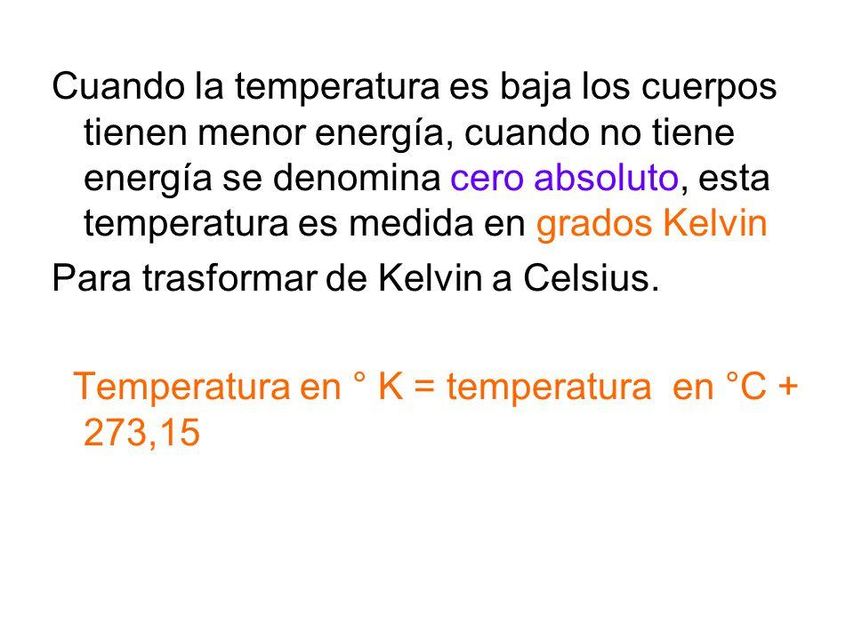 Cuando la temperatura es baja los cuerpos tienen menor energía, cuando no tiene energía se denomina cero absoluto, esta temperatura es medida en grados Kelvin