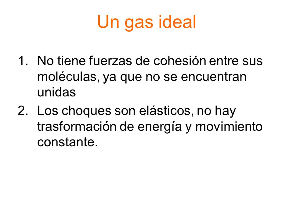 Un gas ideal No tiene fuerzas de cohesión entre sus moléculas, ya que no se encuentran unidas.