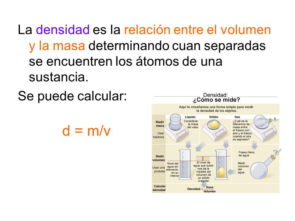 La densidad es la relación entre el volumen y la masa determinando cuan separadas se encuentren los átomos de una sustancia.