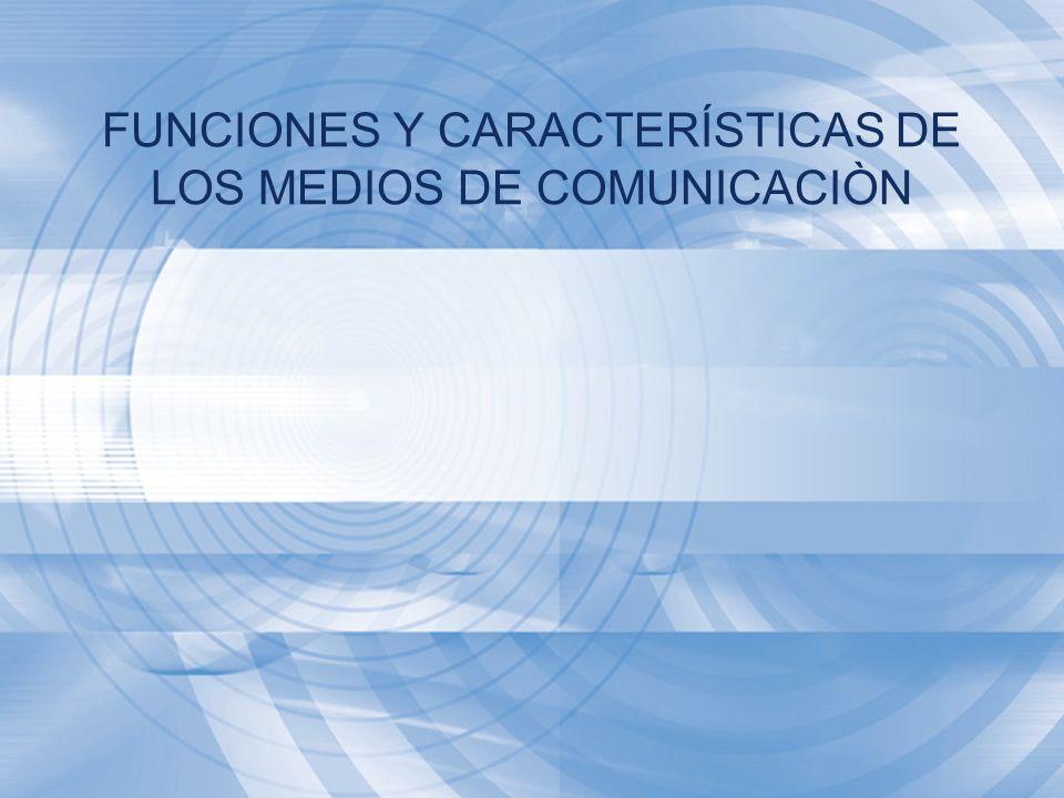 FUNCIONES Y CARACTERÍSTICAS DE LOS MEDIOS DE COMUNICACIÒN