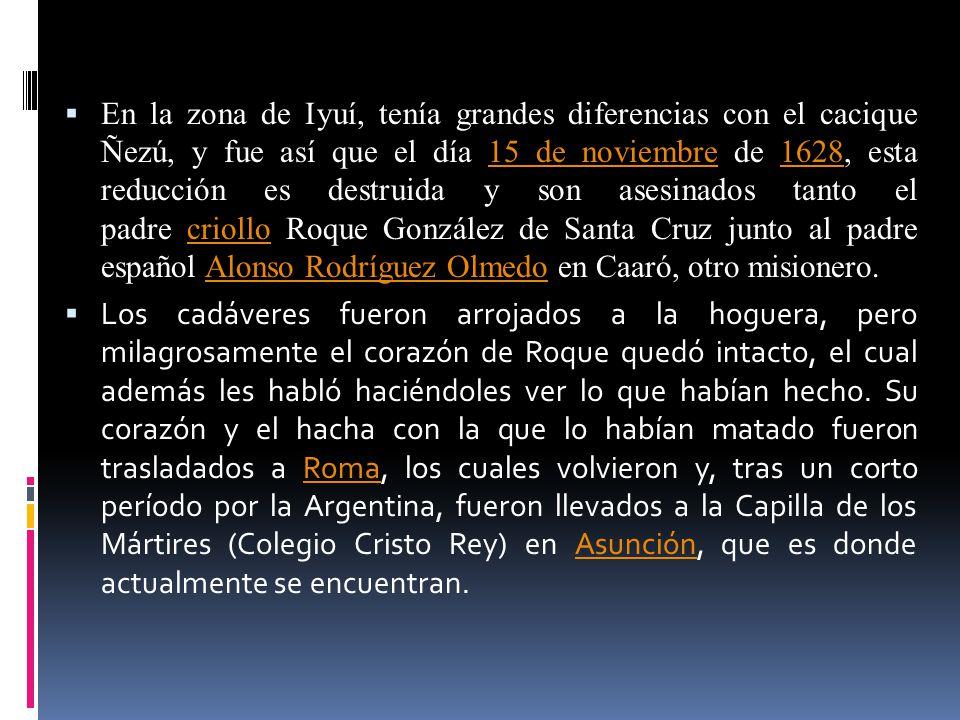 En la zona de Iyuí, tenía grandes diferencias con el cacique Ñezú, y fue así que el día 15 de noviembre de 1628, esta reducción es destruida y son asesinados tanto el padre criollo Roque González de Santa Cruz junto al padre español Alonso Rodríguez Olmedo en Caaró, otro misionero.
