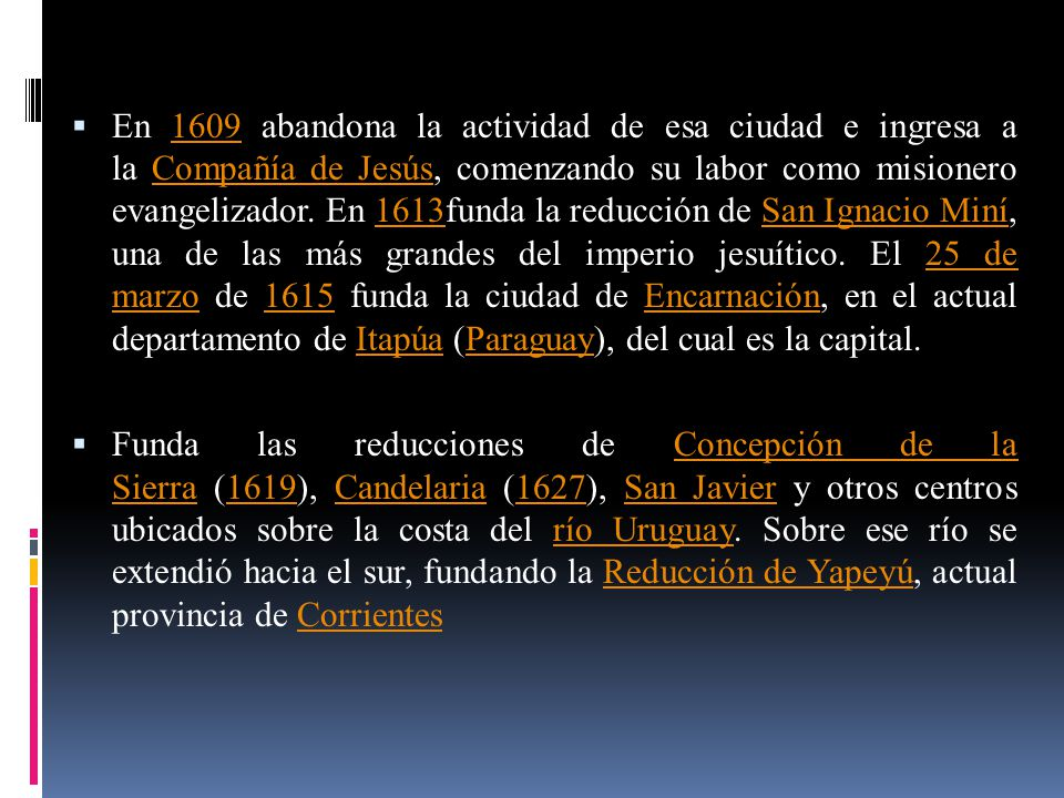 En 1609 abandona la actividad de esa ciudad e ingresa a la Compañía de Jesús, comenzando su labor como misionero evangelizador. En 1613funda la reducción de San Ignacio Miní, una de las más grandes del imperio jesuítico. El 25 de marzo de 1615 funda la ciudad de Encarnación, en el actual departamento de Itapúa (Paraguay), del cual es la capital.