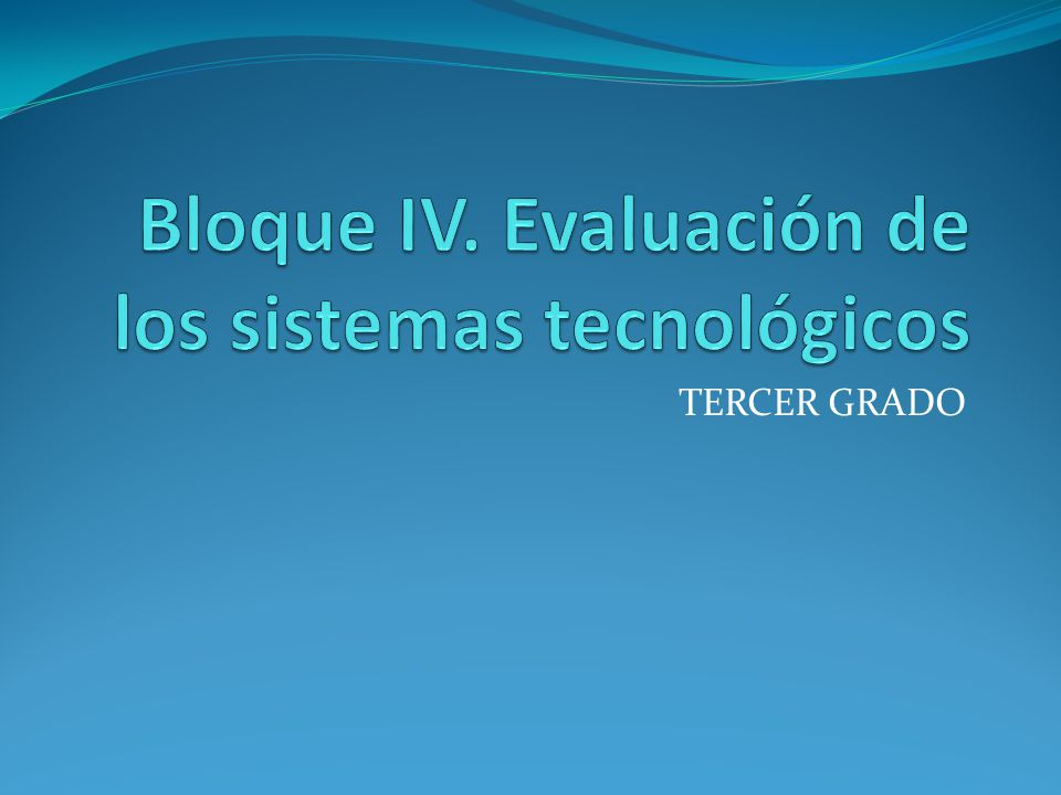 Bloque IV. Evaluación de los sistemas tecnológicos