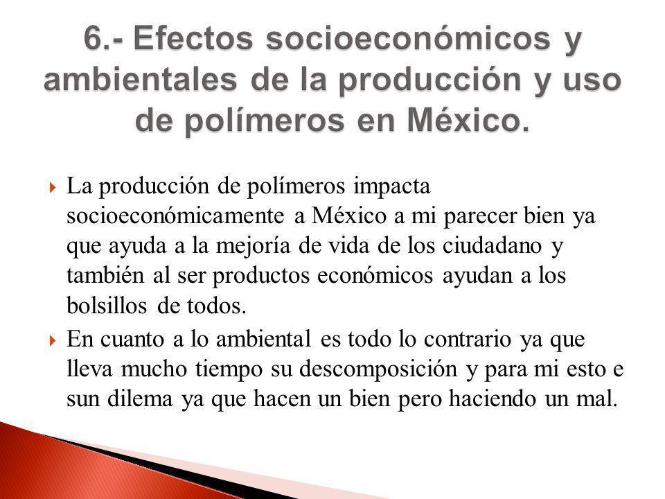 6.- Efectos socioeconómicos y ambientales de la producción y uso de polímeros en México.