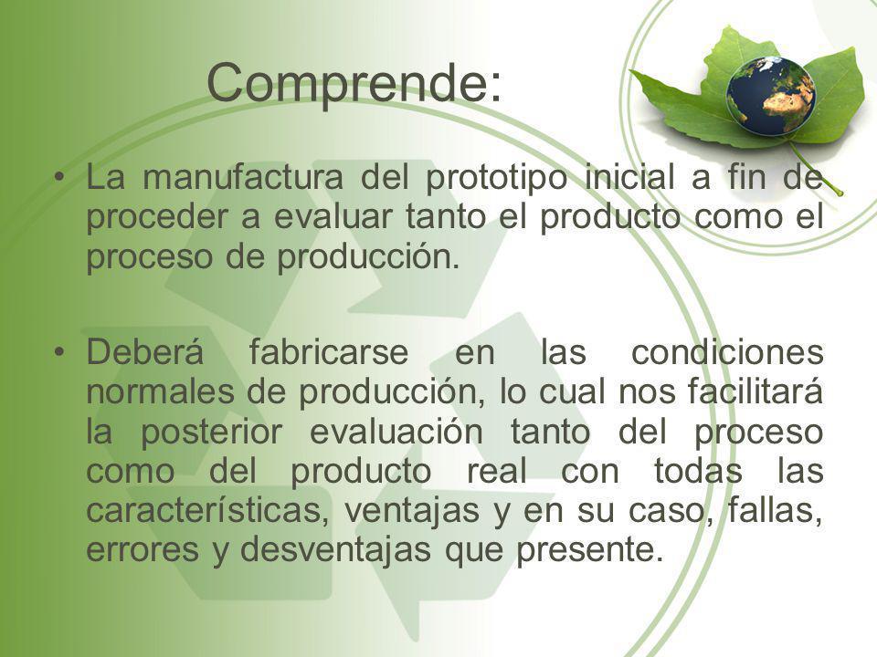 Comprende: La manufactura del prototipo inicial a fin de proceder a evaluar tanto el producto como el proceso de producción.