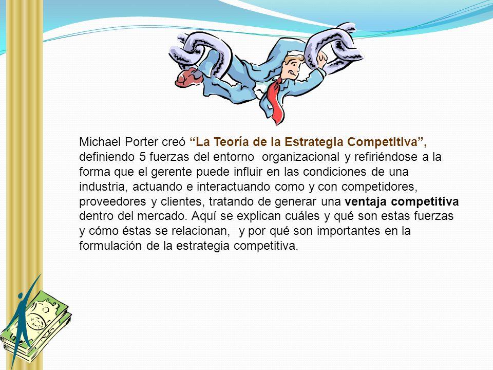 Michael Porter creó La Teoría de la Estrategia Competitiva , definiendo 5 fuerzas del entorno organizacional y refiriéndose a la forma que el gerente puede influir en las condiciones de una industria, actuando e interactuando como y con competidores, proveedores y clientes, tratando de generar una ventaja competitiva dentro del mercado.