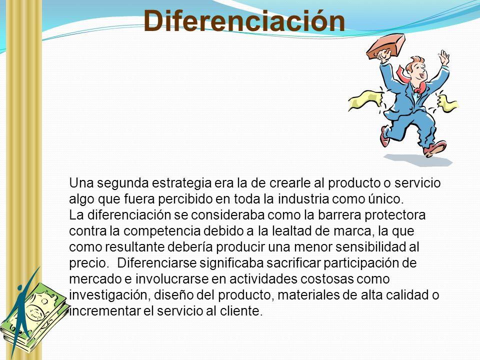 Diferenciación Una segunda estrategia era la de crearle al producto o servicio algo que fuera percibido en toda la industria como único.
