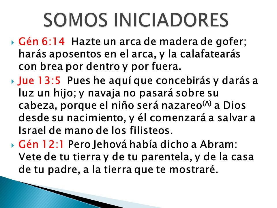 SOMOS INICIADORES Gén 6:14 Hazte un arca de madera de gofer; harás aposentos en el arca, y la calafatearás con brea por dentro y por fuera.