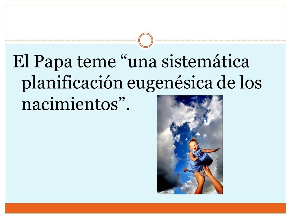 El Papa teme una sistemática planificación eugenésica de los nacimientos .