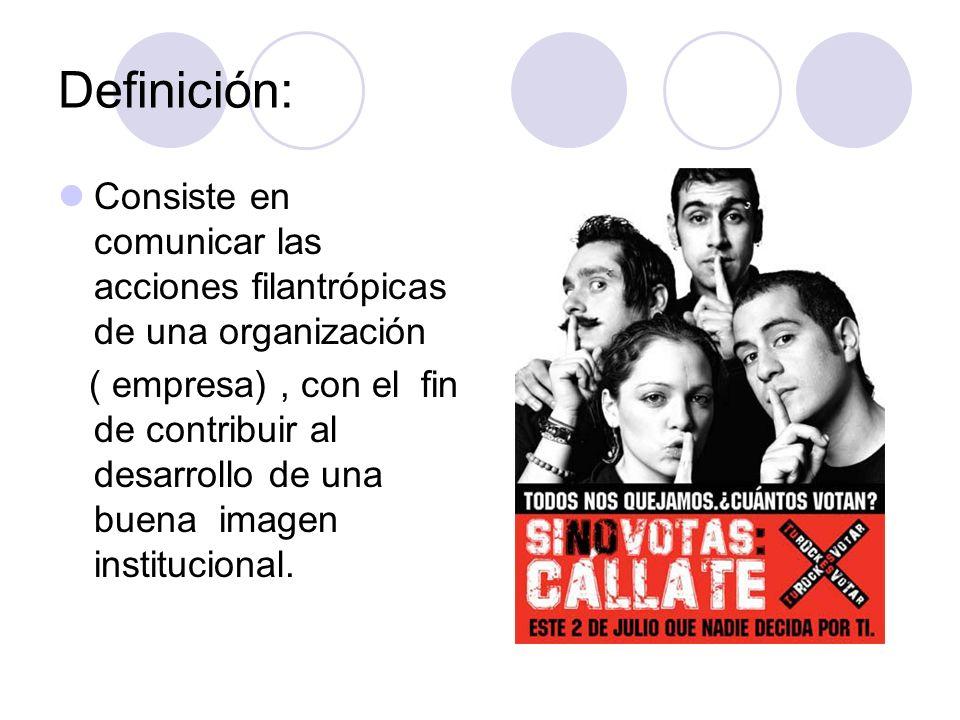 Definición:Consiste en comunicar las acciones filantrópicas de una organización.