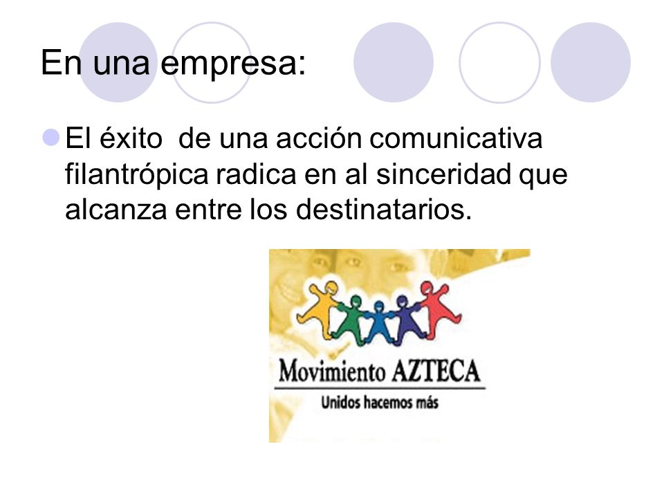 En una empresa: El éxito de una acción comunicativa filantrópica radica en al sinceridad que alcanza entre los destinatarios.