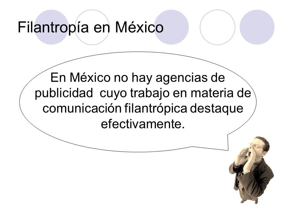 Filantropía en México En México no hay agencias de publicidad cuyo trabajo en materia de comunicación filantrópica destaque efectivamente.