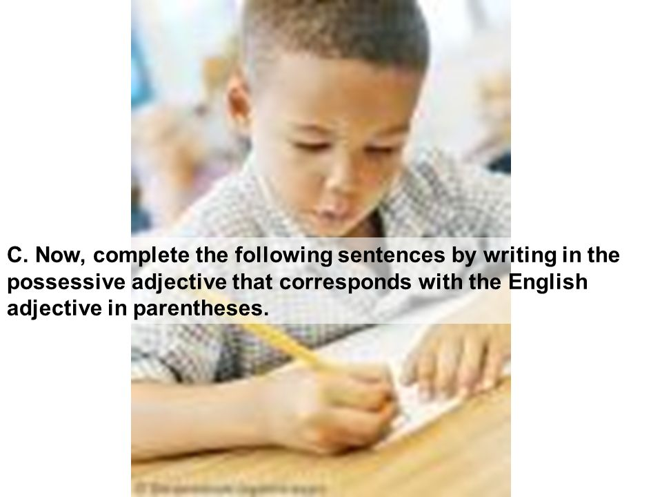 C. Now, complete the following sentences by writing in the