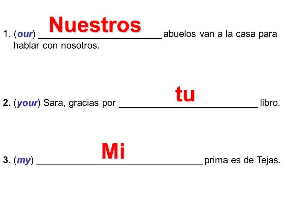 Nuestros(our) _______________________ abuelos van a la casa para. hablar con nosotros. 2. (your) Sara, gracias por __________________________ libro.