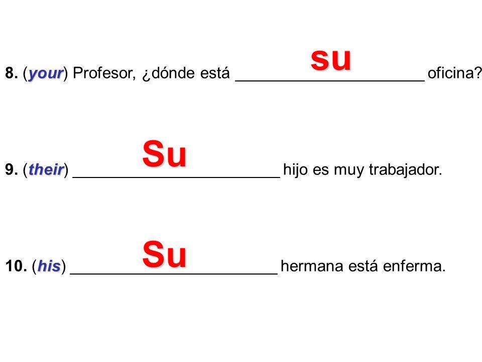 su 8. (your) Profesor, ¿dónde está _____________________ oficina 9. (their) _______________________ hijo es muy trabajador.