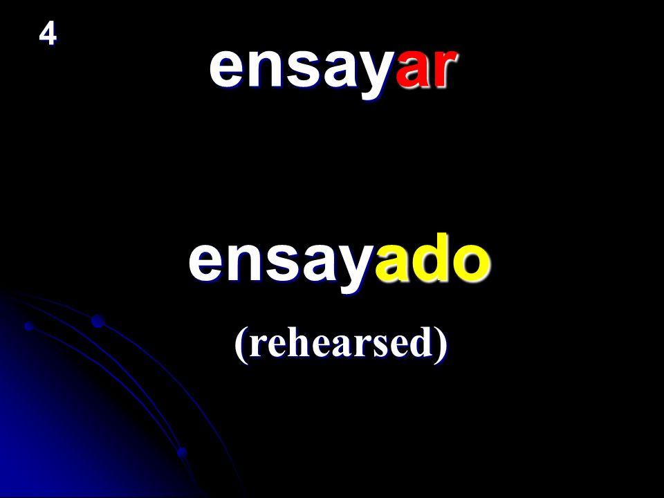4 ensayar ensayado (rehearsed)