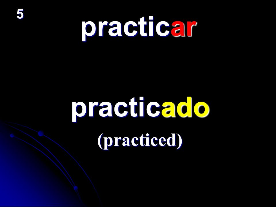 5 practicar practicado (practiced)