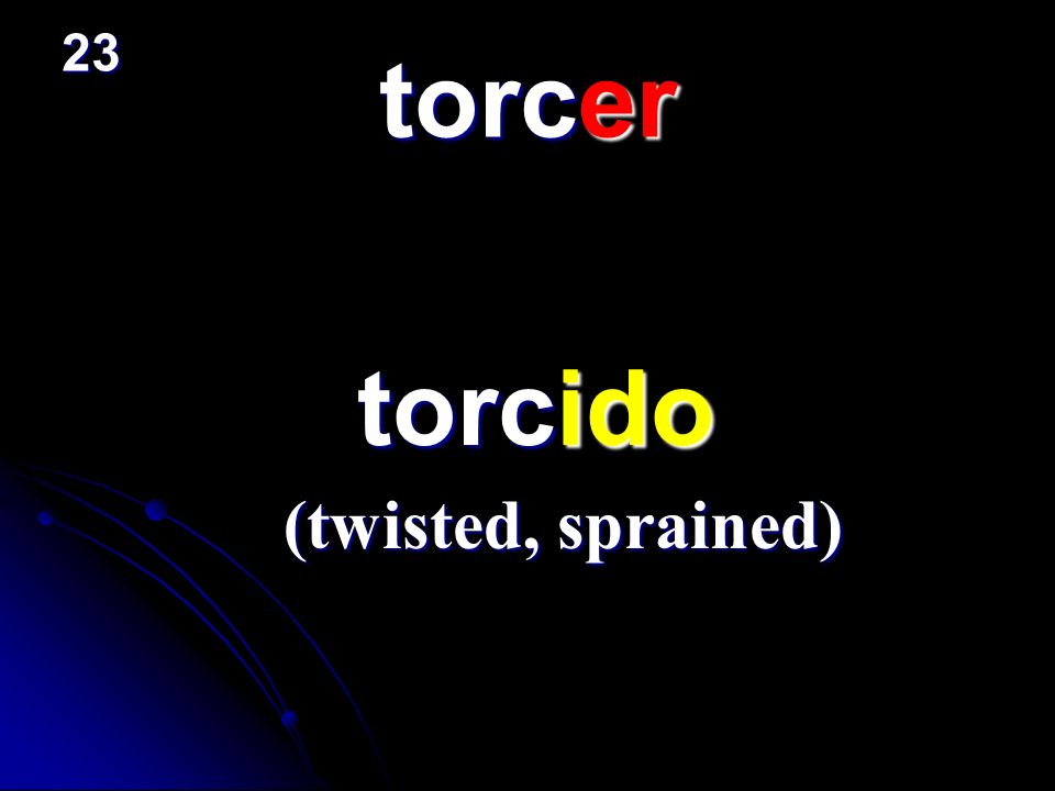 23 torcer torcido (twisted, sprained)