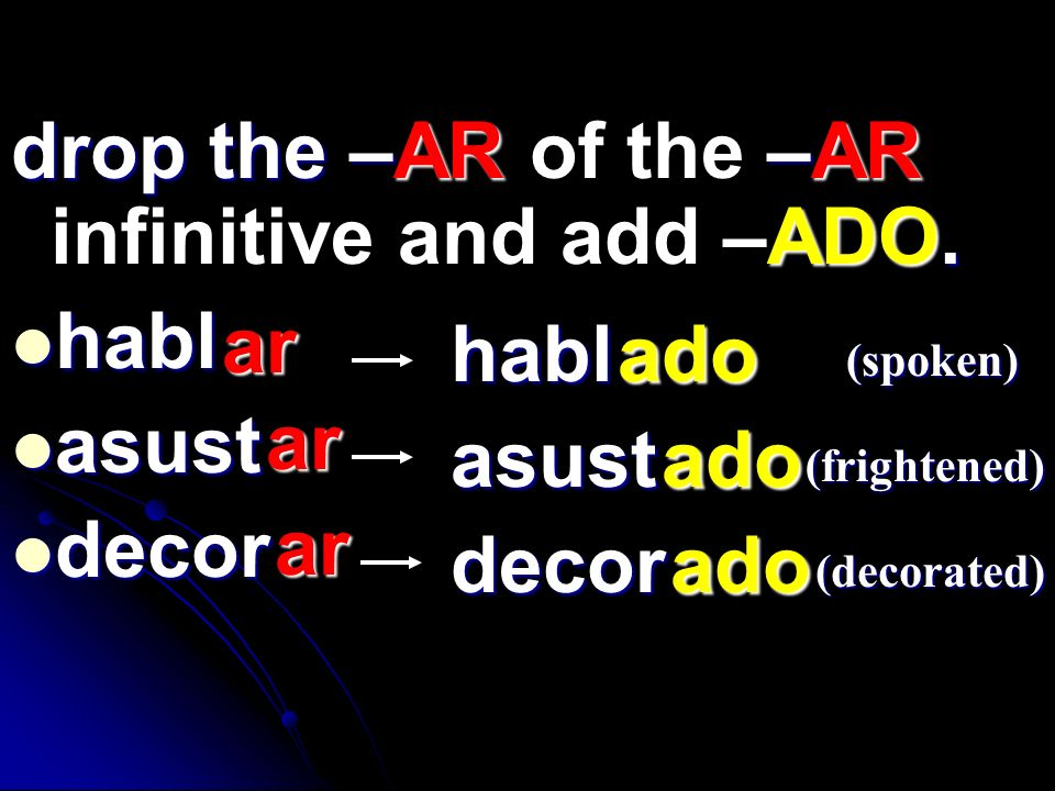 drop the –AR of the –AR infinitive and add –ADO. habl asust decor ar