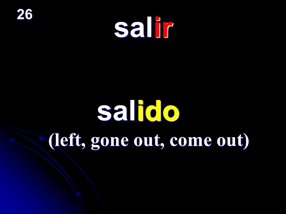 26 salir salido (left, gone out, come out)