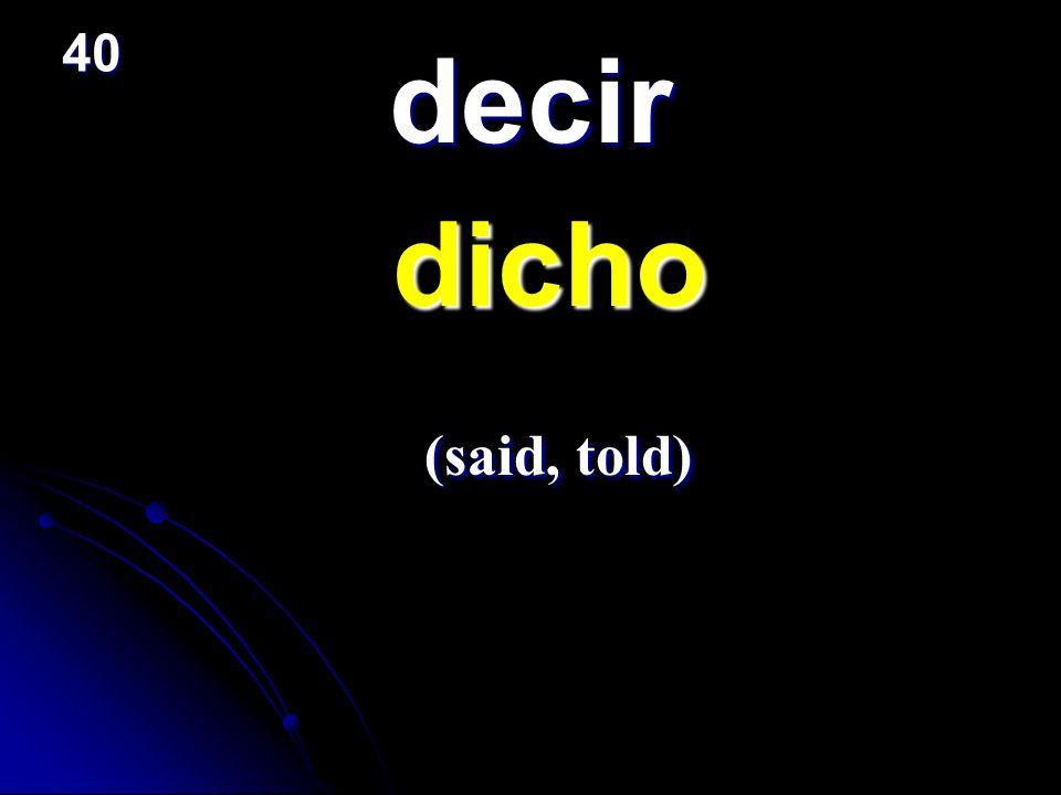 40 decir dicho (said, told)
