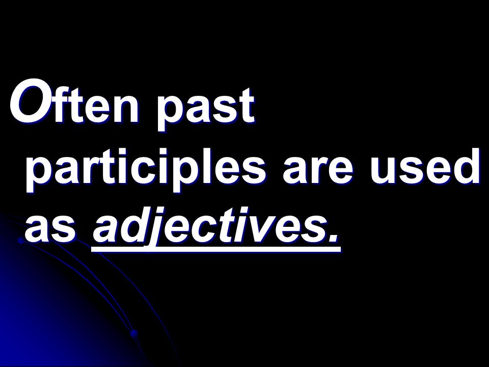 Often past participles are used as adjectives.
