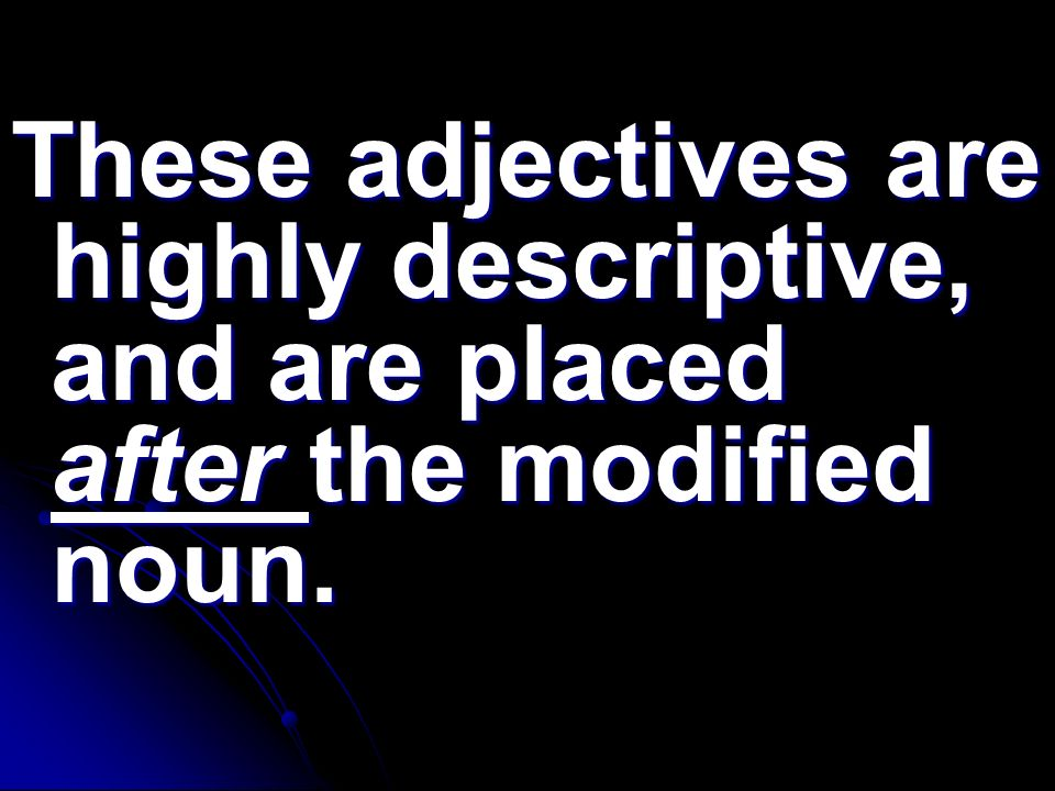These adjectives are highly descriptive, and are placed after the modified noun.