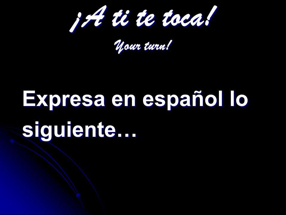 ¡A ti te toca! Your turn! Expresa en español lo siguiente…