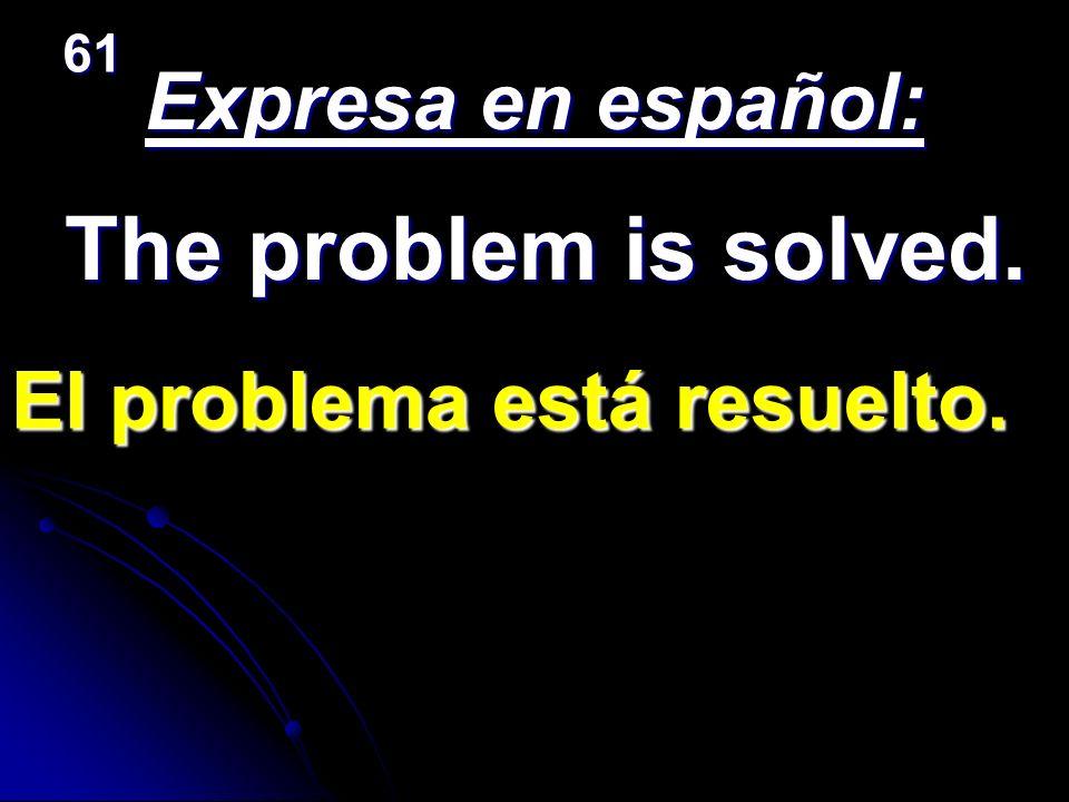 The problem is solved. Expresa en español: El problema está resuelto.