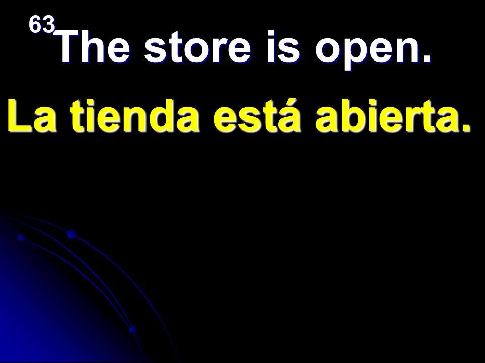 63 The store is open. La tienda está abierta.